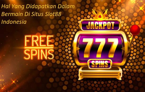 Hal Yang Didapatkan Dalam Bermain Di Situs Slot88 Indonesia